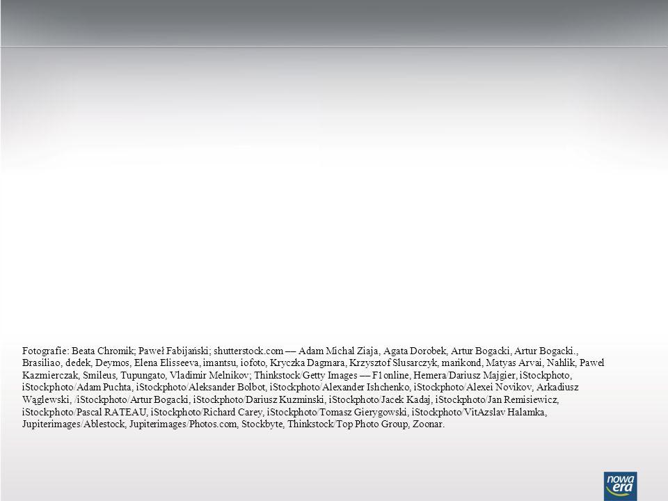 Fotografie: Beata Chromik; Paweł Fabijański; shutterstock.com –– Adam Michal Ziaja, Agata Dorobek, Artur Bogacki, Artur Bogacki., Brasiliao, dedek, Deymos, Elena Elisseeva, imantsu, iofoto, Kryczka Dagmara, Krzysztof Slusarczyk, marikond, Matyas Arvai, Nahlik, Pawel Kazmierczak, Smileus, Tupungato, Vladimir Melnikov; Thinkstock/Getty Images –– F1online, Hemera/Dariusz Majgier, iStockphoto, iStockphoto/Adam Puchta, iStockphoto/Aleksander Bolbot, iStockphoto/Alexander Ishchenko, iStockphoto/Alexei Novikov, Arkadiusz Wąglewski, /iStockphoto/Artur Bogacki, iStockphoto/Dariusz Kuzminski, iStockphoto/Jacek Kadaj, iStockphoto/Jan Remisiewicz, iStockphoto/Pascal RATEAU, iStockphoto/Richard Carey, iStockphoto/Tomasz Gierygowski, iStockphoto/VitAzslav Halamka, Jupiterimages/Ablestock, Jupiterimages/Photos.com, Stockbyte, Thinkstock/Top Photo Group, Zoonar.