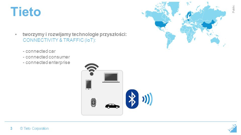 © Tieto Corporation Public Tieto 3 tworzymy i rozwijamy technologie przyszłości: CONNECTIVITY & TRAFFIC (IoT): - connected car - connected consumer -