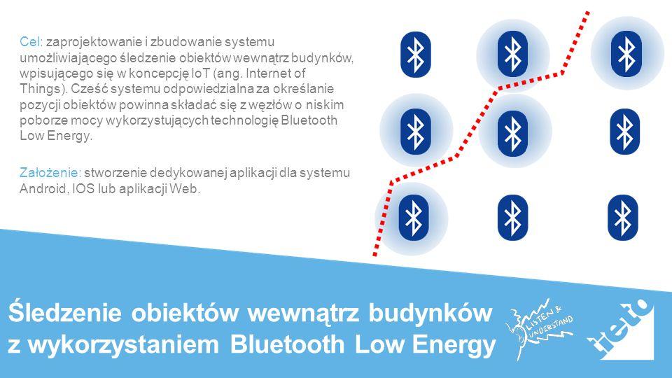 Public Śledzenie obiektów wewnątrz budynków z wykorzystaniem Bluetooth Low Energy Cel: zaprojektowanie i zbudowanie systemu umożliwiającego śledzenie obiektów wewnątrz budynków, wpisującego się w koncepcję IoT (ang.