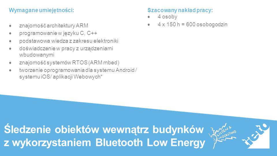 Public Śledzenie obiektów wewnątrz budynków z wykorzystaniem Bluetooth Low Energy Wymagane umiejętności:  znajomość architektury ARM  programowanie w języku C, C++  podstawowa wiedza z zakresu elektroniki  doświadczenie w pracy z urządzeniami wbudowanymi  znajomość systemów RTOS (ARM mbed)  tworzenie oprogramowania dla systemu Android / systemu iOS/ aplikacji Webowych* Szacowany nakład pracy:  4 osoby  4 x 150 h = 600 osobogodzin
