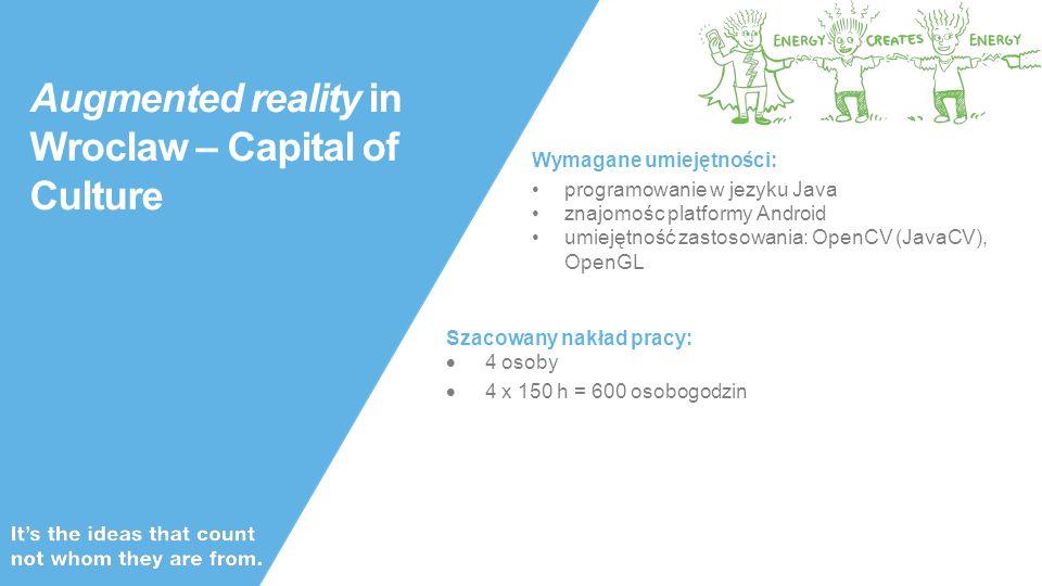 Public Augmented reality in Wroclaw – Capital of Culture Wymagane umiejętności: programowanie w jezyku Java znajomośc platformy Android umiejętność zastosowania: OpenCV (JavaCV), OpenGL Szacowany nakład pracy:  4 osoby  4 x 150 h = 600 osobogodzin
