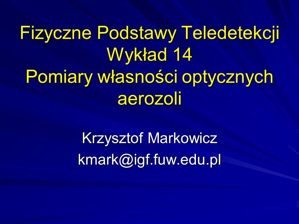 Fizyczne Podstawy Teledetekcji Wykład 14 Pomiary własności optycznych aerozoli Krzysztof Markowicz kmark@igf.fuw.edu.pl
