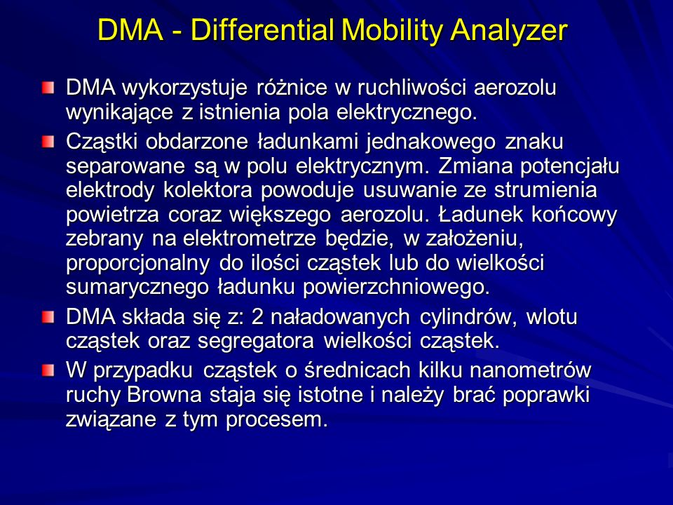 DMA - Differential Mobility Analyzer DMA wykorzystuje różnice w ruchliwości aerozolu wynikające z istnienia pola elektrycznego. Cząstki obdarzone ładu
