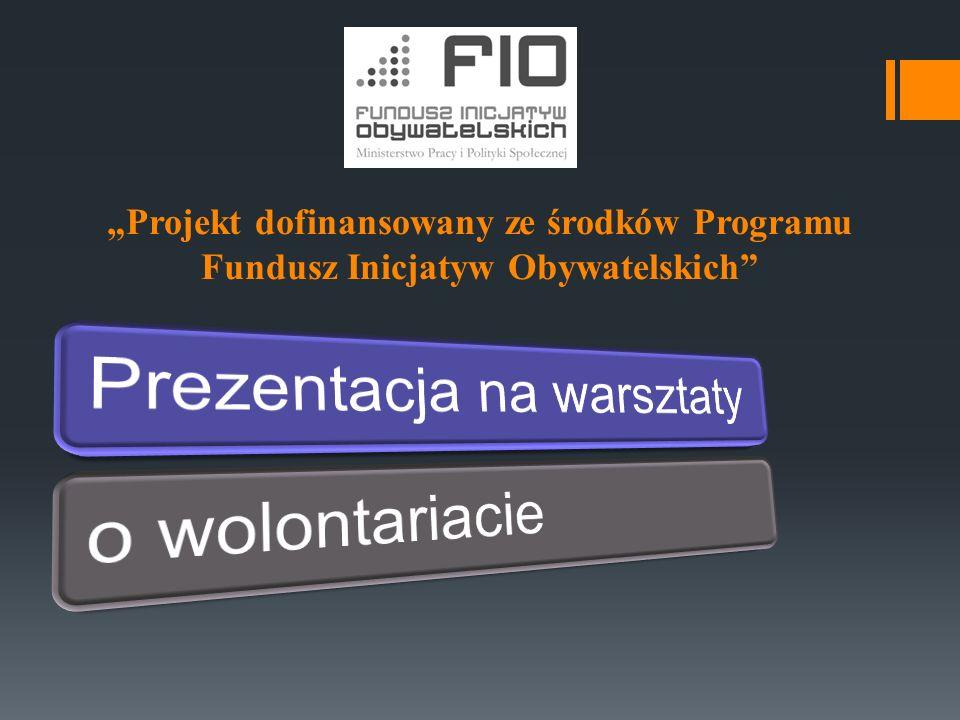 """""""Projekt dofinansowany ze środków Programu Fundusz Inicjatyw Obywatelskich Wolontariusz swoją działalnością buduje kapitał ludzki jednostki i społeczeństwa."""