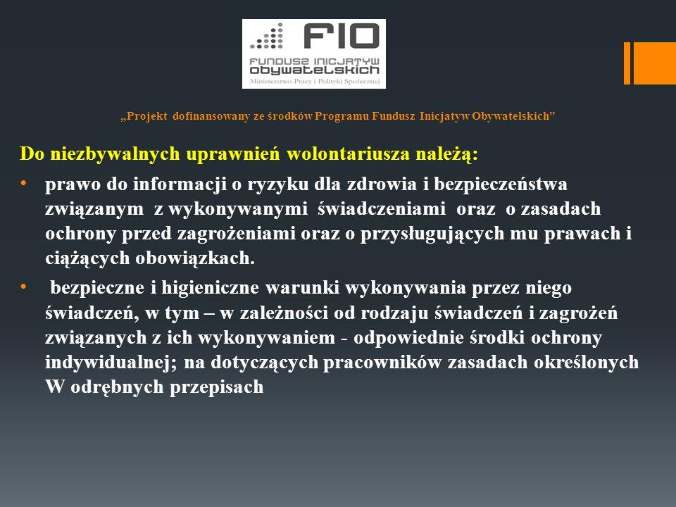 """""""Projekt dofinansowany ze środków Programu Fundusz Inicjatyw Obywatelskich"""" Do niezbywalnych uprawnień wolontariusza należą: prawo do informacji o ryz"""