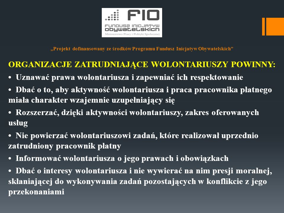 """""""Projekt dofinansowany ze środków Programu Fundusz Inicjatyw Obywatelskich"""" ORGANIZACJE ZATRUDNIAJĄCE WOLONTARIUSZY POWINNY: Uznawać prawa wolontarius"""