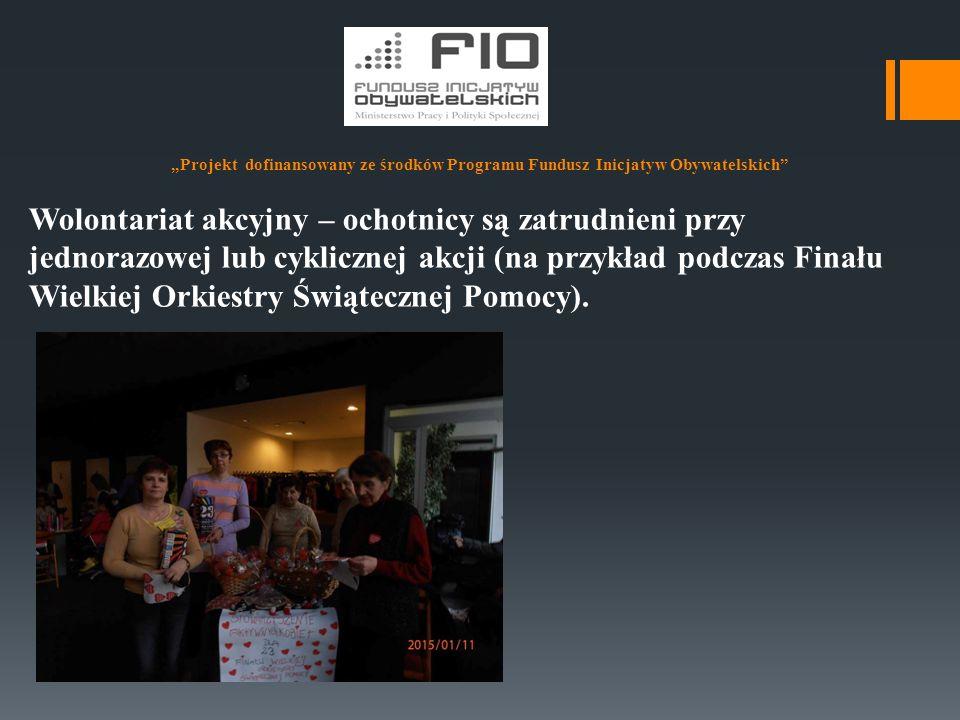 """""""Projekt dofinansowany ze środków Programu Fundusz Inicjatyw Obywatelskich"""" Wolontariat akcyjny – ochotnicy są zatrudnieni przy jednorazowej lub cykli"""