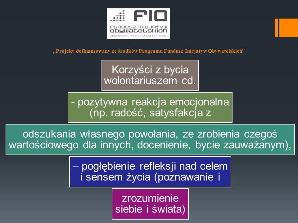 """""""Projekt dofinansowany ze środków Programu Fundusz Inicjatyw Obywatelskich"""" Korzyści z bycia wolontariuszem cd. - pozytywna reakcja emocjonalna (np. r"""