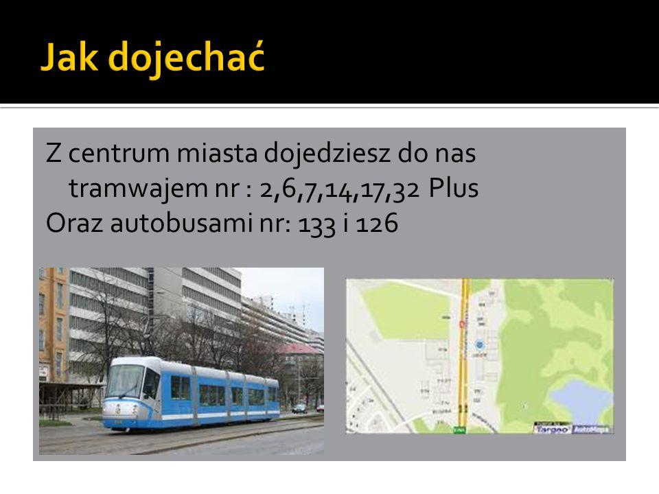 Z centrum miasta dojedziesz do nas tramwajem nr : 2,6,7,14,17,32 Plus Oraz autobusami nr: 133 i 126