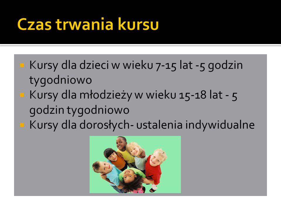  Kursy dla dzieci w wieku 7-15 lat -5 godzin tygodniowo  Kursy dla młodzieży w wieku 15-18 lat - 5 godzin tygodniowo  Kursy dla dorosłych- ustalenia indywidualne
