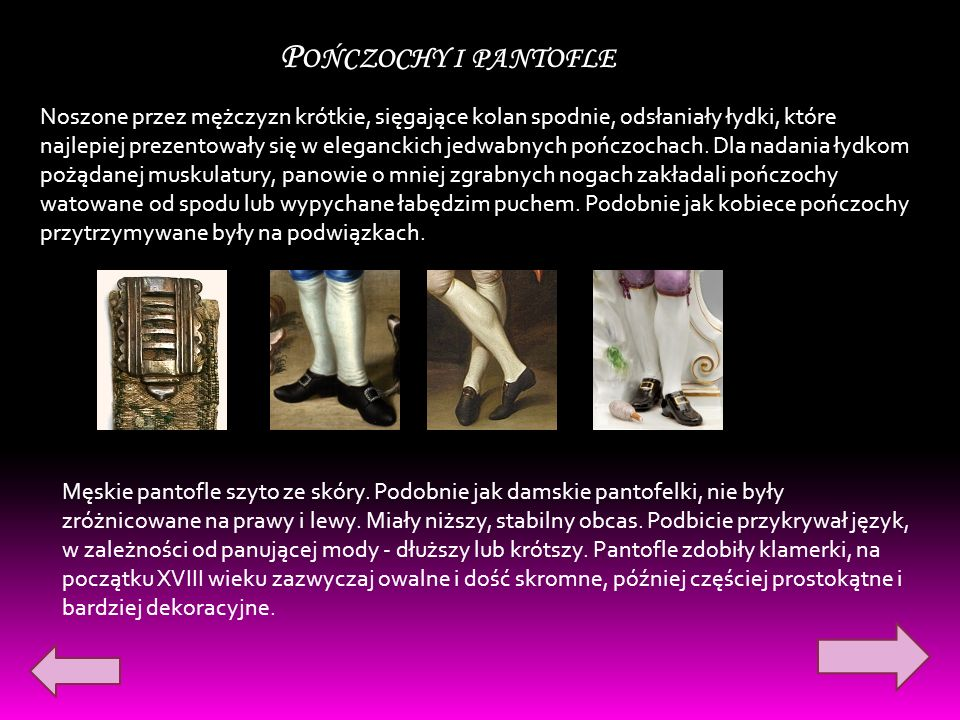 P OŃCZOCHY I PANTOFLE Noszone przez mężczyzn krótkie, sięgające kolan spodnie, odsłaniały łydki, które najlepiej prezentowały się w eleganckich jedwabnych pończochach.