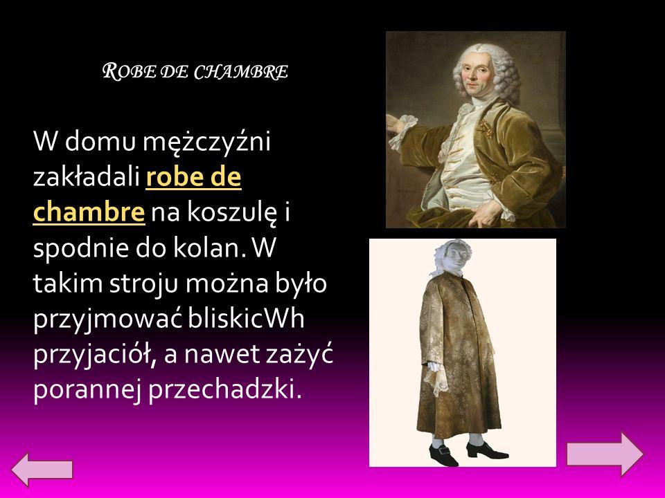R OBE DE CHAMBRE W domu mężczyźni zakładali robe de chambre na koszulę i spodnie do kolan. W takim stroju można było przyjmować bliskicWh przyjaciół,