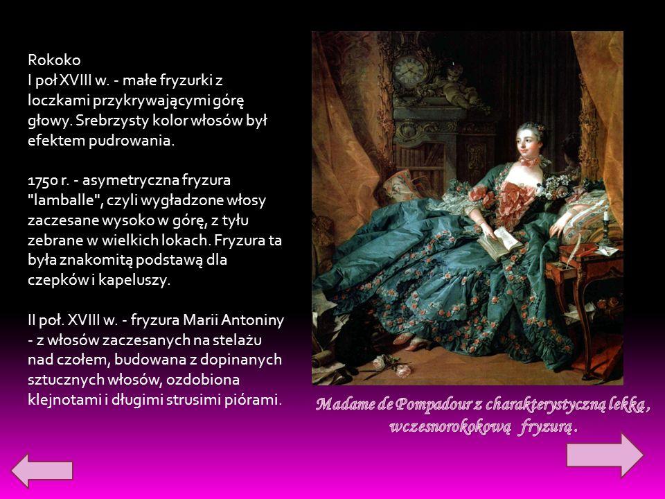 Rokoko I poł XVIII w. - małe fryzurki z loczkami przykrywającymi górę głowy. Srebrzysty kolor włosów był efektem pudrowania. 1750 r. - asymetryczna fr