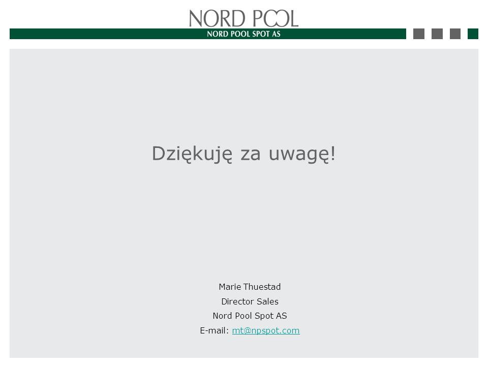 Dziękuję za uwagę! Marie Thuestad Director Sales Nord Pool Spot AS E-mail: mt@npspot.commt@npspot.com