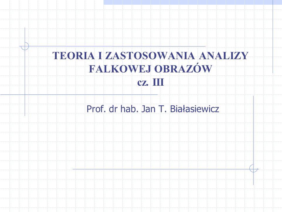 TEORIA I ZASTOSOWANIA ANALIZY FALKOWEJ OBRAZÓW cz. III Prof. dr hab. Jan T. Białasiewicz