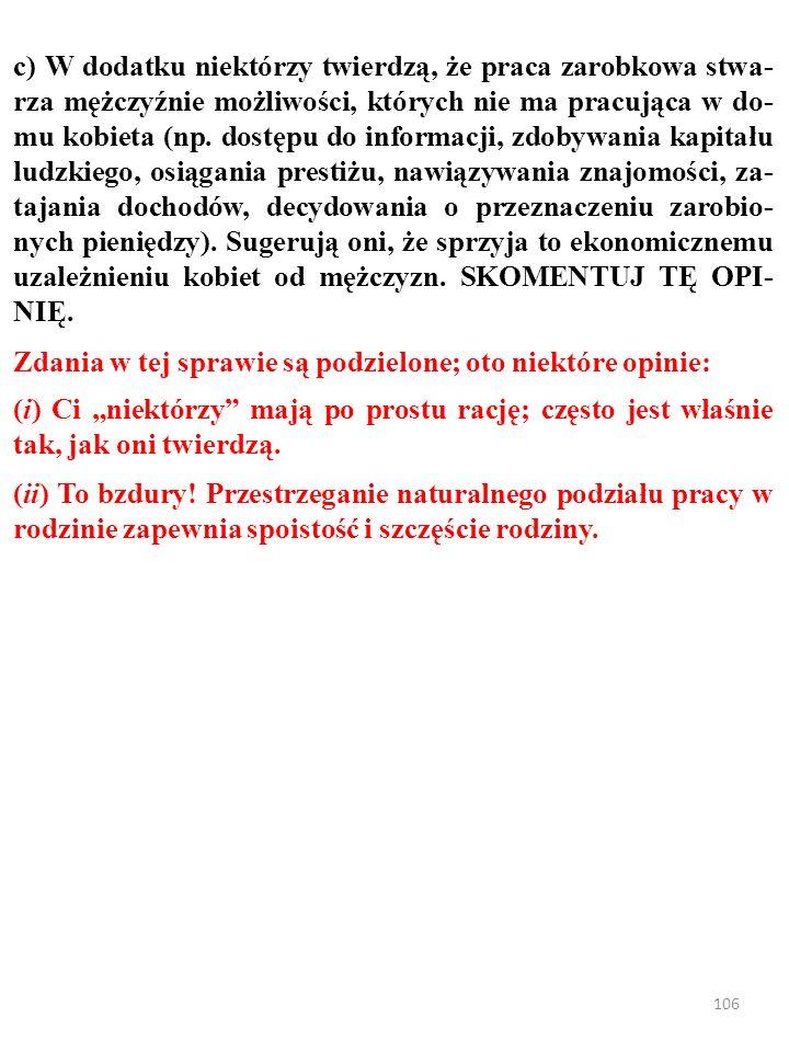 105 c) W dodatku niektórzy twierdzą, że praca zarobkowa stwa- rza mężczyźnie możliwości, których nie ma pracująca w do- mu kobieta (np.