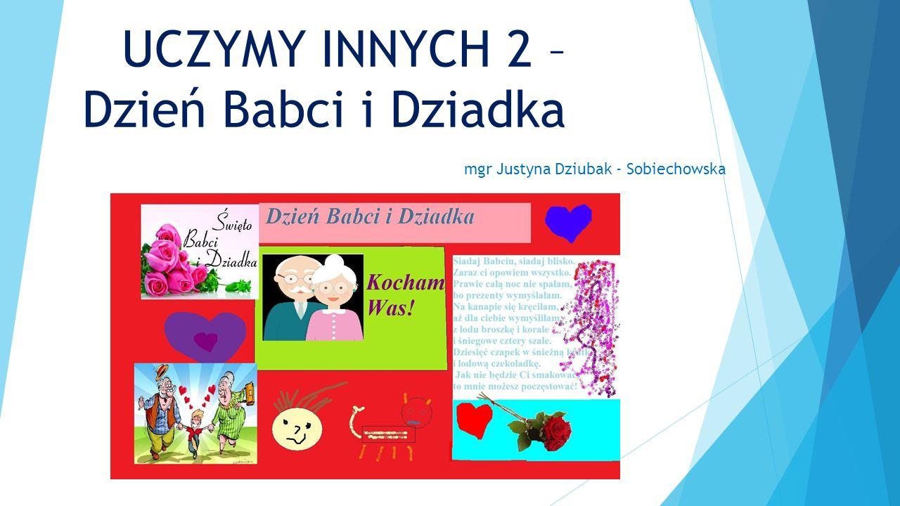 UCZYMY INNYCH 2 – Dzień Babci i Dziadka mgr Justyna Dziubak - Sobiechowska