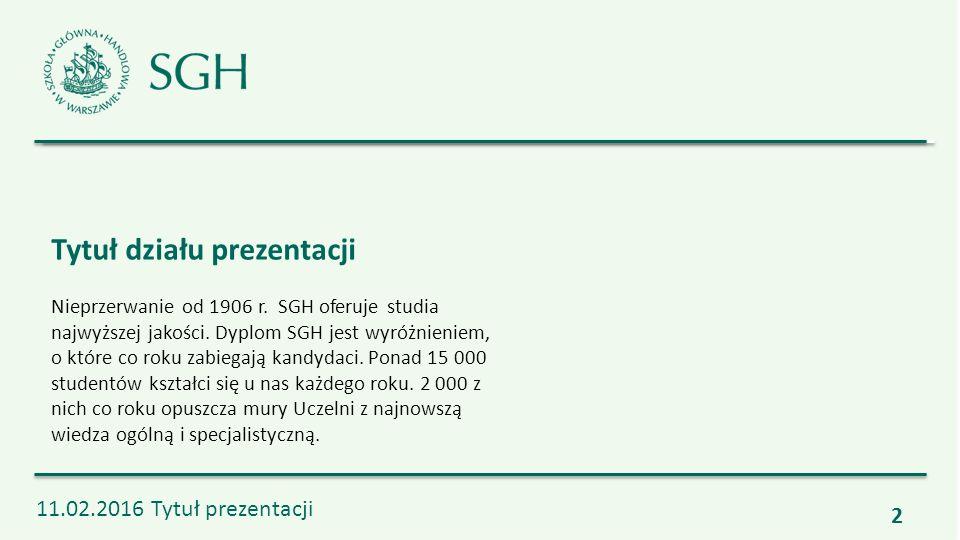 2 11.02.2016 Tytuł prezentacji Tytuł działu prezentacji Nieprzerwanie od 1906 r. SGH oferuje studia najwyższej jakości. Dyplom SGH jest wyróżnieniem,