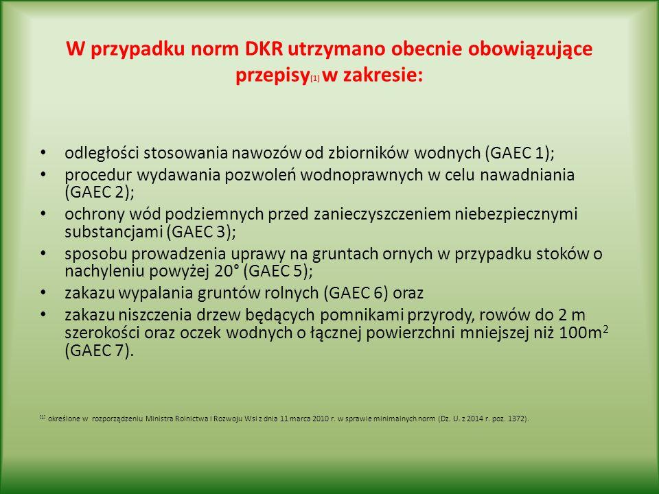 W przypadku norm DKR utrzymano obecnie obowiązujące przepisy [1] w zakresie: odległości stosowania nawozów od zbiorników wodnych (GAEC 1); procedur wydawania pozwoleń wodnoprawnych w celu nawadniania (GAEC 2); ochrony wód podziemnych przed zanieczyszczeniem niebezpiecznymi substancjami (GAEC 3); sposobu prowadzenia uprawy na gruntach ornych w przypadku stoków o nachyleniu powyżej 20° (GAEC 5); zakazu wypalania gruntów rolnych (GAEC 6) oraz zakazu niszczenia drzew będących pomnikami przyrody, rowów do 2 m szerokości oraz oczek wodnych o łącznej powierzchni mniejszej niż 100m 2 (GAEC 7).