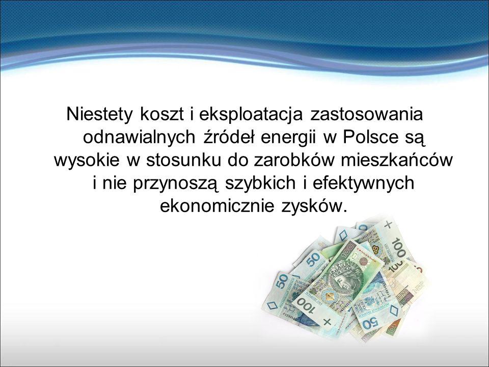 Niestety koszt i eksploatacja zastosowania odnawialnych źródeł energii w Polsce są wysokie w stosunku do zarobków mieszkańców i nie przynoszą szybkich
