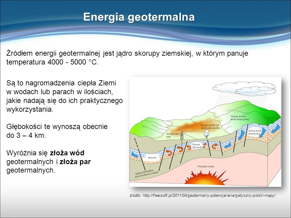 Energia geotermalna Są to nagromadzenia ciepła Ziemi w wodach lub parach w ilościach, jakie nadają się do ich praktycznego wykorzystania. Głębokości t