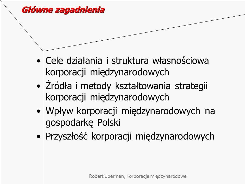 Robert Uberman, Korporacje międzynarodowe Główne zagadnienia Cele działania i struktura własnościowa korporacji międzynarodowych Źródła i metody kształtowania strategii korporacji międzynarodowych Wpływ korporacji międzynarodowych na gospodarkę Polski Przyszłość korporacji międzynarodowych