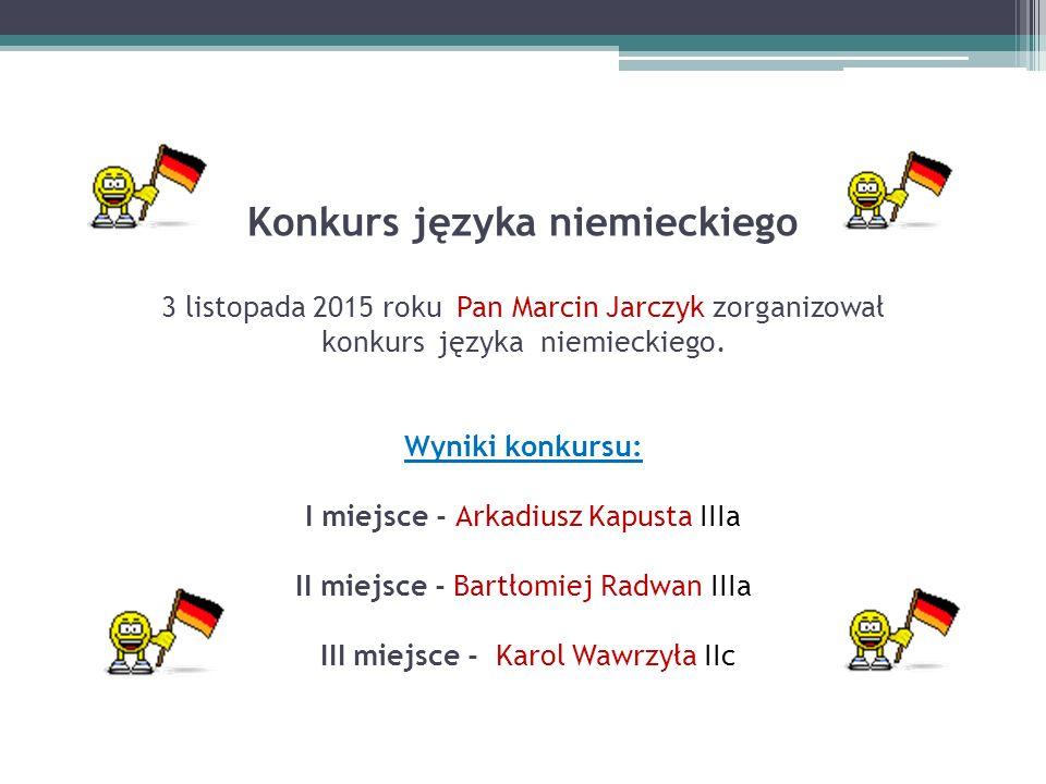 Konkurs języka niemieckiego 3 listopada 2015 roku Pan Marcin Jarczyk zorganizował konkurs języka niemieckiego. Wyniki konkursu: I miejsce - Arkadiusz