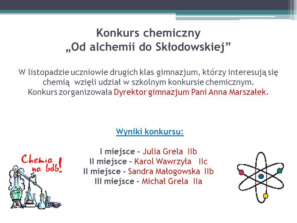 """Konkurs chemiczny """"Od alchemii do Skłodowskiej"""" W listopadzie uczniowie drugich klas gimnazjum, którzy interesują się chemią wzięli udział w szkolnym"""