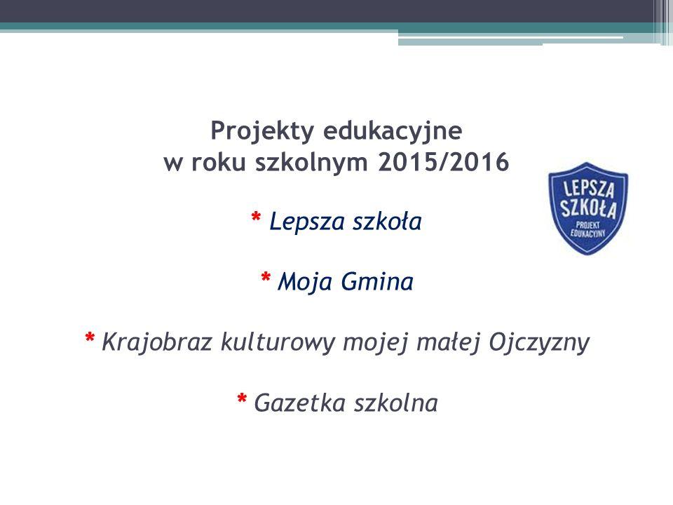 Projekty edukacyjne w roku szkolnym 2015/2016 * Lepsza szkoła * Moja Gmina * Krajobraz kulturowy mojej małej Ojczyzny * Gazetka szkolna