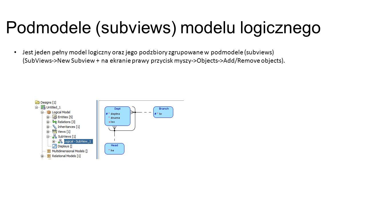 Podmodele (subviews) modelu logicznego Jest jeden pełny model logiczny oraz jego podzbiory zgrupowane w podmodele (subviews) (SubViews->New Subview + na ekranie prawy przycisk myszy->Objects->Add/Remove objects).
