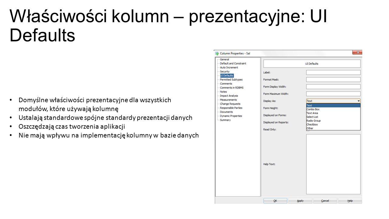 Właściwości kolumn – prezentacyjne: UI Defaults Domyślne właściwości prezentacyjne dla wszystkich modułów, które używają kolumnę Ustalają standardowe spójne standardy prezentacji danych Oszczędzają czas tworzenia aplikacji Nie mają wpływu na implementację kolumny w bazie danych
