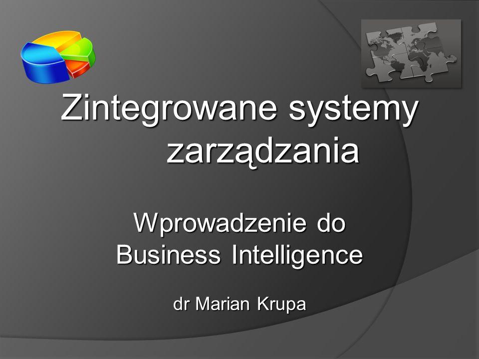Zintegrowane systemy zarządzania Wprowadzenie do Business Intelligence dr Marian Krupa
