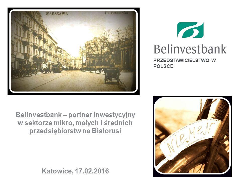 PRZEDSTAWICIELSTWO W POLSCE Belinvestbank – partner inwestycyjny w sektorze mikro, małych i średnich przedsiębiorstw na Białorusi Katowice, 17.02.2016