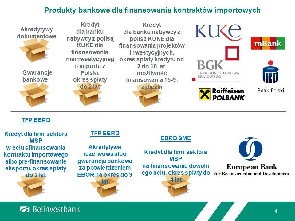 4 Produkty bankowe dla finansowania kontraktów importowych Kredyt dla banku nabywcy z polisą KUKE dla finansowania nieinwestycyjneg o importu z Polski, okres spłaty do 2 lat Kredyt dla banku nabywcy z polisą KUKE dla finansowania projektów inwestycyjnych, okres spłaty kredytu od 2 do 10 lat, możliwość finansowania 15-% zaliczki Akredytywy dokumentowe Gwarancje bankowe TFP EBRD Kredyt dla firm sektora MSP w celu sfinansowania kontraktu importowego albo pre-finansowanie eksportu, okres spłaty do 2 lat TFP EBRD Akredytywa rezerwowa albo gwarancja bankowa za potwierdzeniem EBOR na okres do 3 lat EBRD SME Kredyt dla firm sektora MSP na finansowanie dowoln ego celu, okres spłaty do 4 lat