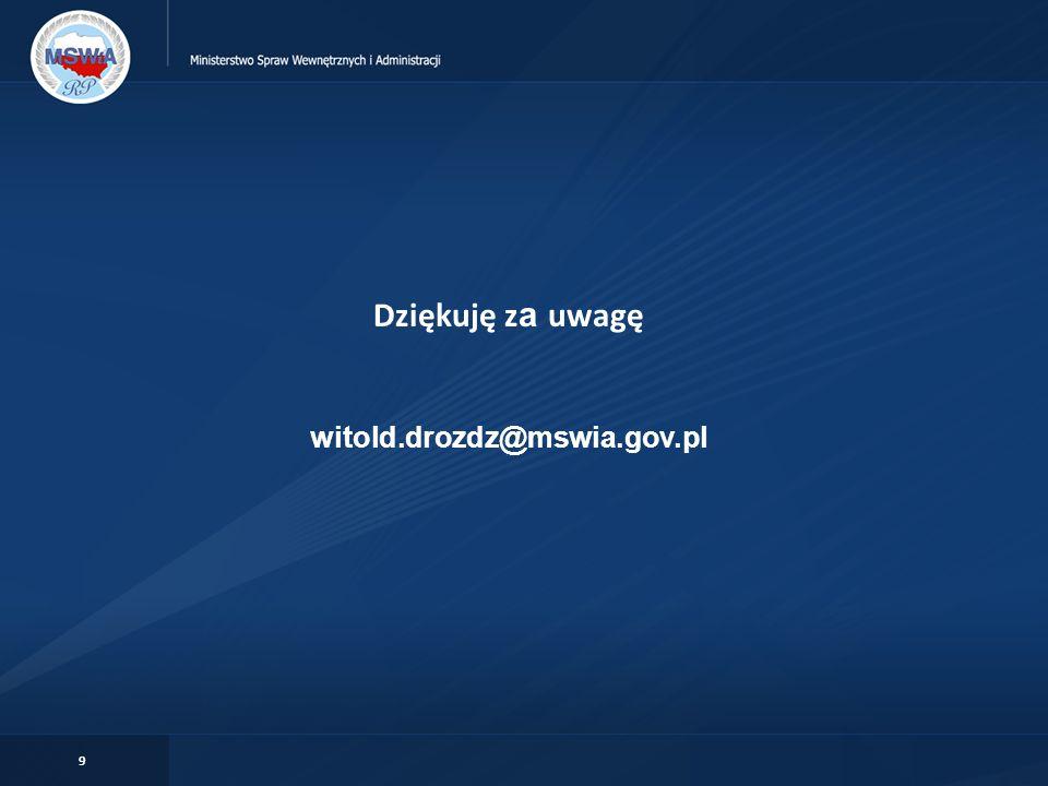9 Dziękuję z a uwagę witold.drozdz@mswia.gov.pl