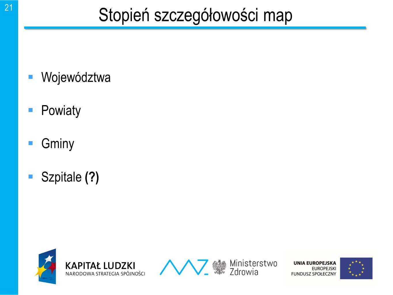 21 Stopień szczegółowości map  Województwa  Powiaty  Gminy  Szpitale (?)