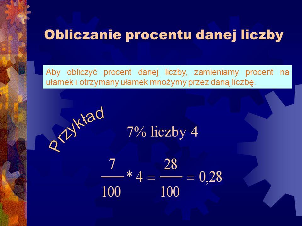 Obliczanie procentu danej liczby Aby obliczyć procent danej liczby, zamieniamy procent na ułamek i otrzymany ułamek mnożymy przez daną liczbę.