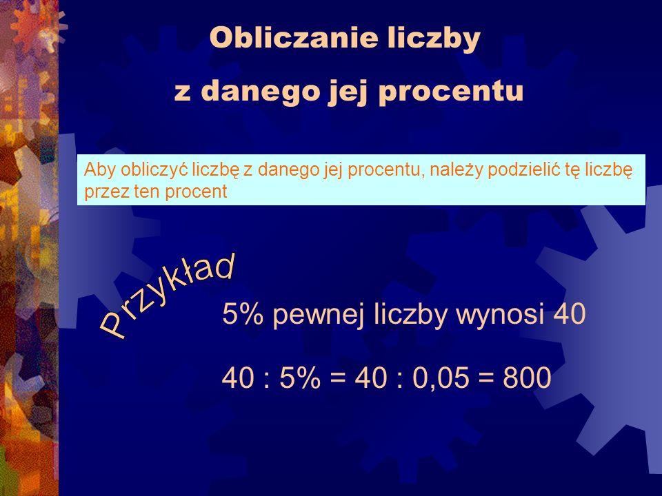 Obliczanie liczby z danego jej procentu Aby obliczyć liczbę z danego jej procentu, należy podzielić tę liczbę przez ten procent 5% pewnej liczby wynosi 40 40 : 5% = 40 : 0,05 = 800