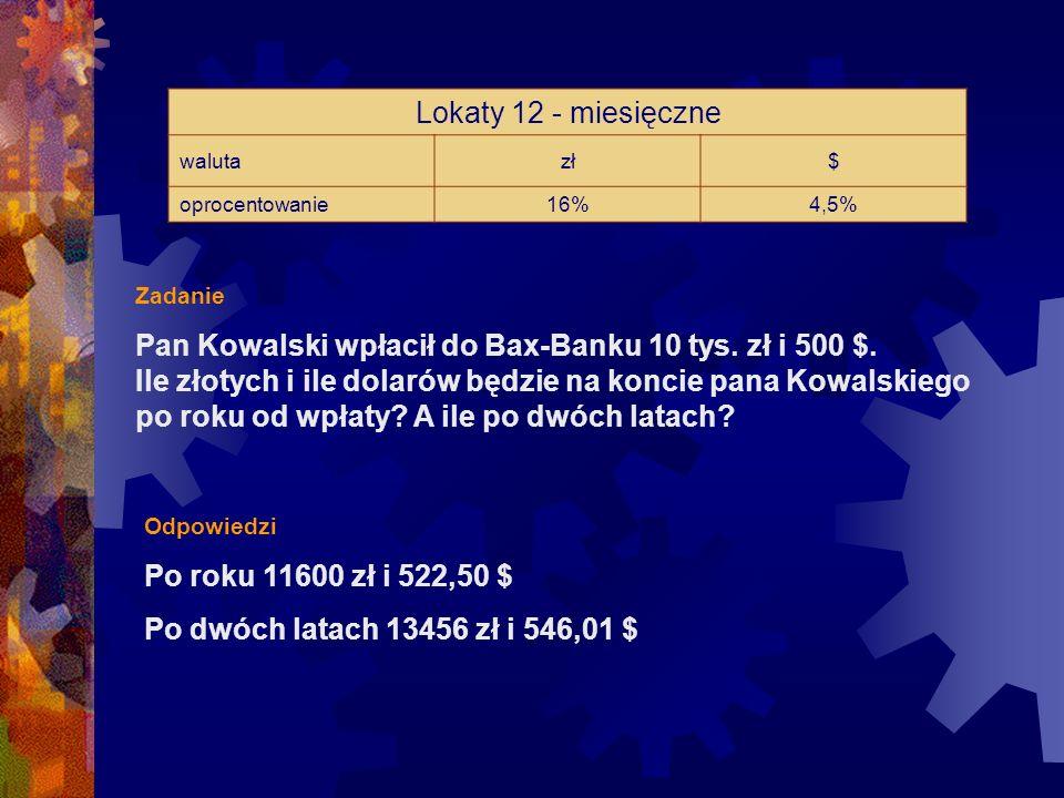 Lokaty 12 - miesięczne walutazł$ oprocentowanie16%4,5% Zadanie Pan Kowalski wpłacił do Bax-Banku 10 tys.