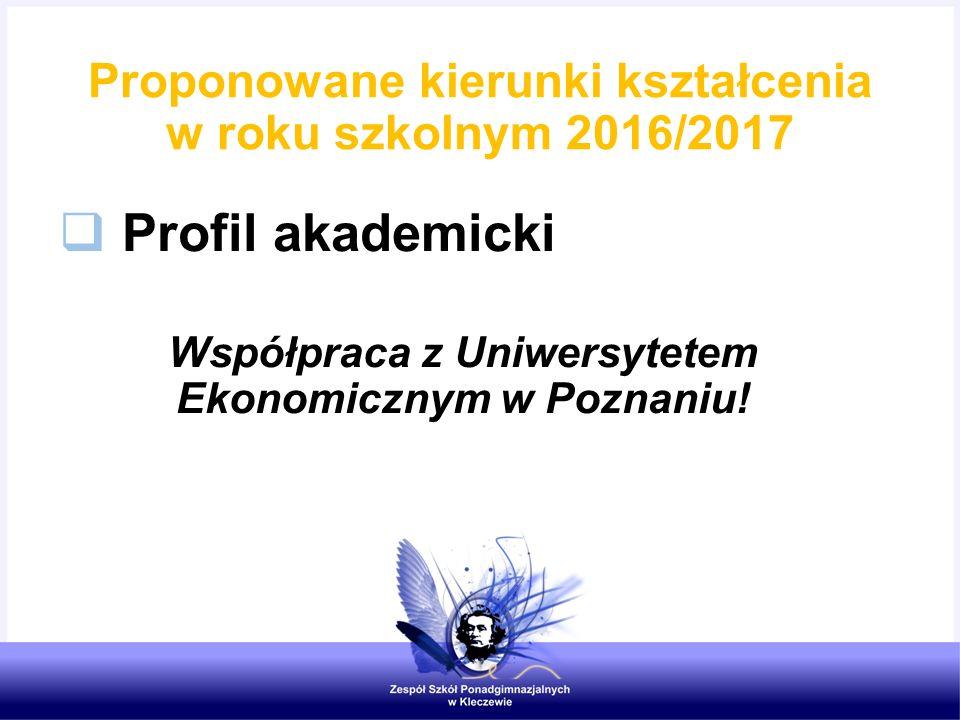  Profil akademicki Współpraca z Uniwersytetem Ekonomicznym w Poznaniu! Proponowane kierunki kształcenia w roku szkolnym 2016/2017