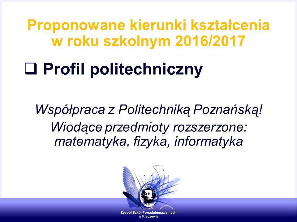 Proponowane kierunki kształcenia w roku szkolnym 2016/2017  Profil politechniczny Współpraca z Politechniką Poznańską! Wiodące przedmioty rozszerzone