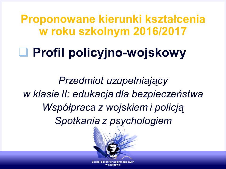 Proponowane kierunki kształcenia w roku szkolnym 2016/2017  Profil policyjno-wojskowy Przedmiot uzupełniający w klasie II: edukacja dla bezpieczeństw