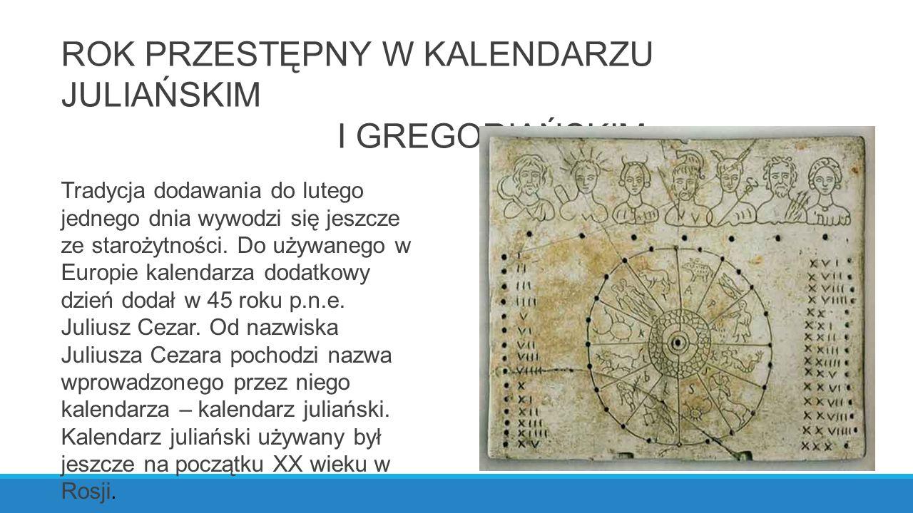 ROK PRZESTĘPNY W KALENDARZU JULIAŃSKIM I GREGORIAŃSKIM Tradycja dodawania do lutego jednego dnia wywodzi się jeszcze ze starożytności.