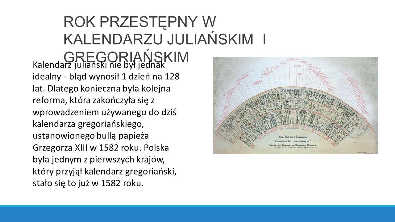 ROK PRZESTĘPNY W KALENDARZU JULIAŃSKIM I GREGORIAŃSKIM Kalendarz juliański nie był jednak idealny - błąd wynosił 1 dzień na 128 lat.