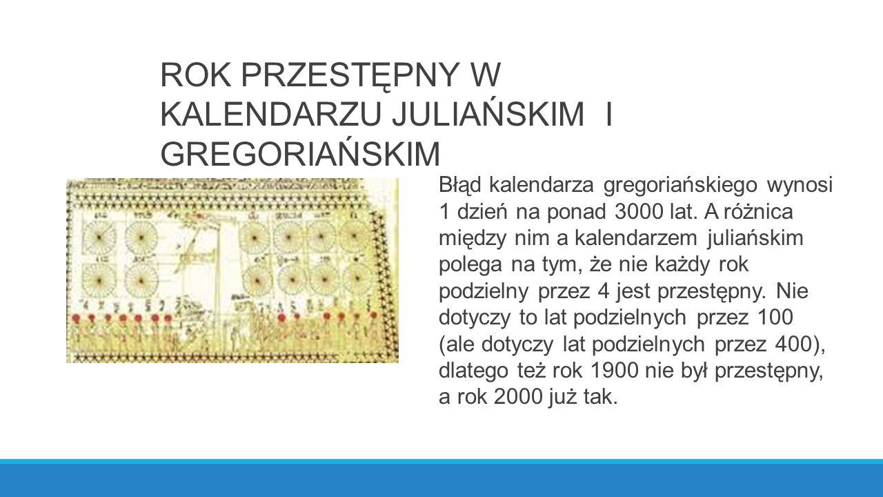 ROK PRZESTĘPNY W KALENDARZU JULIAŃSKIM I GREGORIAŃSKIM Błąd kalendarza gregoriańskiego wynosi 1 dzień na ponad 3000 lat.