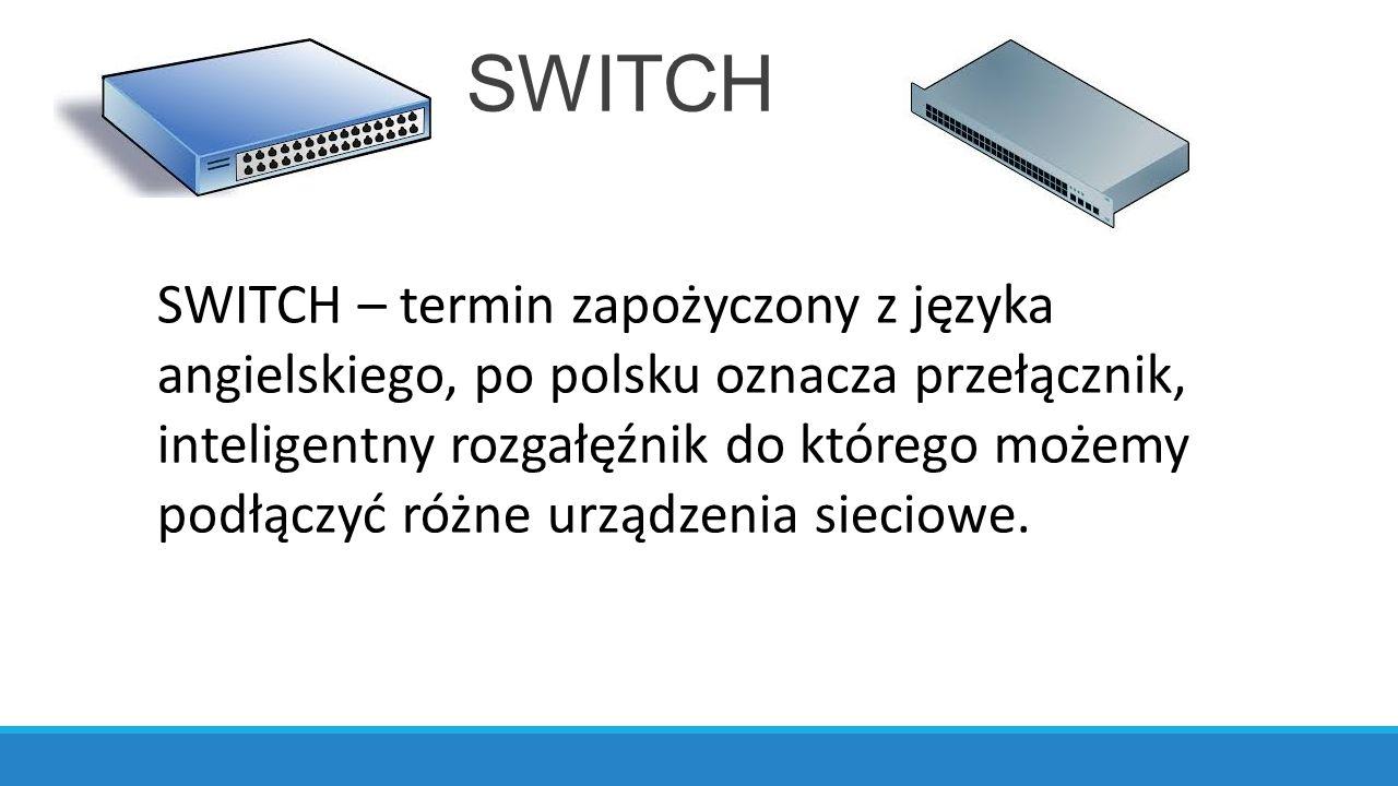 SWITCH SWITCH – termin zapożyczony z języka angielskiego, po polsku oznacza przełącznik, inteligentny rozgałęźnik do którego możemy podłączyć różne urządzenia sieciowe.
