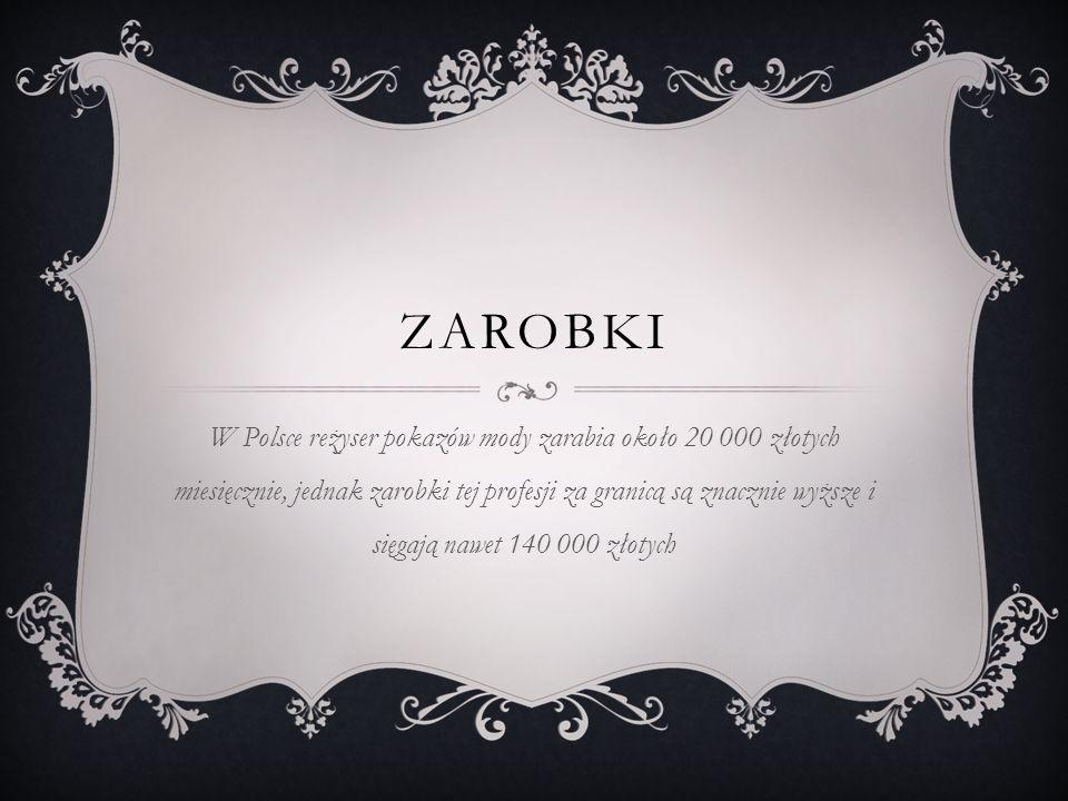 ZAROBKI W Polsce reżyser pokazów mody zarabia około 20 000 złotych miesięcznie, jednak zarobki tej profesji za granicą są znacznie wyższe i sięgają nawet 140 000 złotych