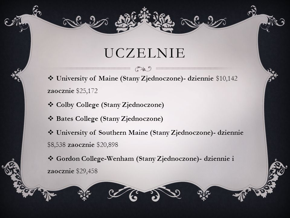 UCZELNIE  University of Maine (Stany Zjednoczone)- dziennie $10,142 zaocznie $25,172  Colby College (Stany Zjednoczone)  Bates College (Stany Zjednoczone)  University of Southern Maine (Stany Zjednoczone)- dziennie $8,538 zaocznie $20,898  Gordon College-Wenham (Stany Zjednoczone)- dziennie i zaocznie $29,458