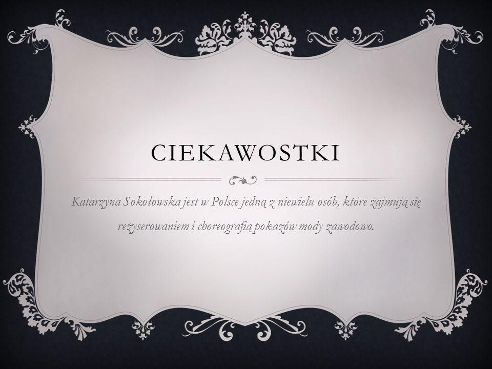 CIEKAWOSTKI Katarzyna Sokołowska jest w Polsce jedną z niewielu osób, które zajmują się reżyserowaniem i choreografią pokazów mody zawodowo.