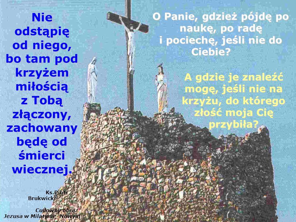 Nie odstąpię od niego, bo tam pod krzyżem miłością z Tobą złączony, zachowany będę od śmierci wiecznej.